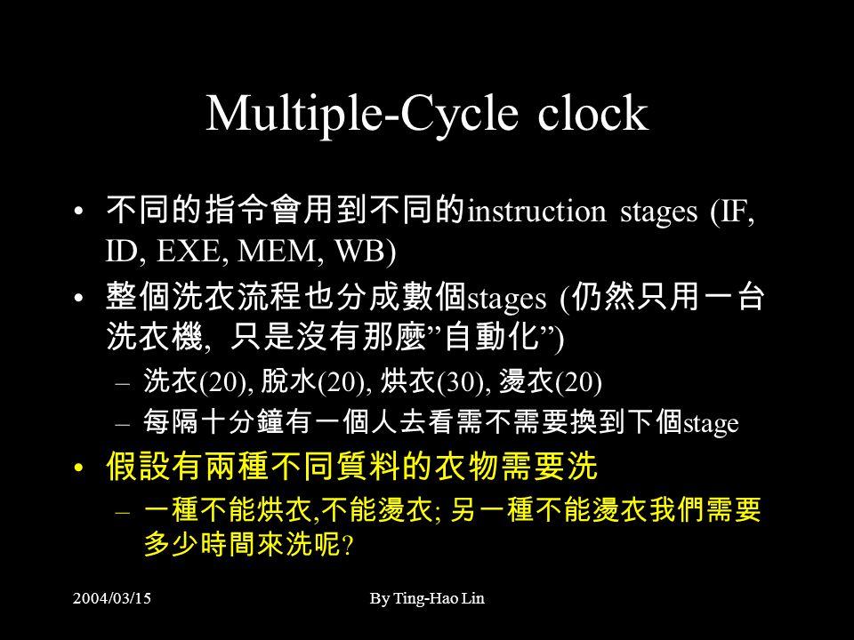 2004/03/15By Ting-Hao Lin Multiple-Cycle clock 不同的指令會用到不同的 instruction stages (IF, ID, EXE, MEM, WB) 整個洗衣流程也分成數個 stages ( 仍然只用一台 洗衣機, 只是沒有那麼 自動化 ) – 洗衣 (20), 脫水 (20), 烘衣 (30), 燙衣 (20) – 每隔十分鐘有一個人去看需不需要換到下個 stage 假設有兩種不同質料的衣物需要洗 – 一種不能烘衣, 不能燙衣 ; 另一種不能燙衣我們需要 多少時間來洗呢