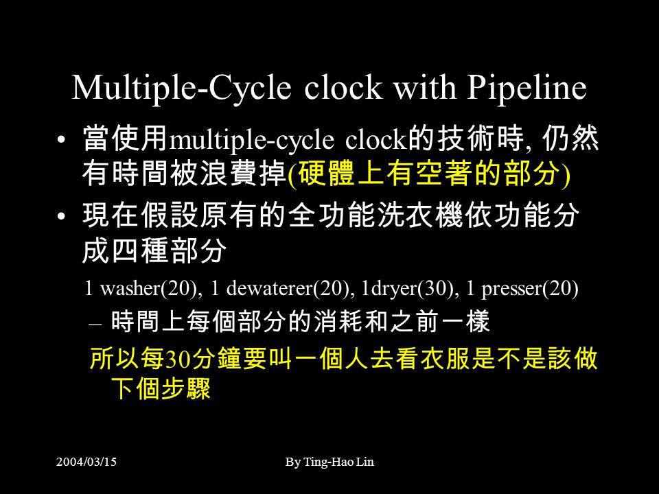 2004/03/15By Ting-Hao Lin Multiple-Cycle clock with Pipeline 當使用 multiple-cycle clock 的技術時, 仍然 有時間被浪費掉 ( 硬體上有空著的部分 ) 現在假設原有的全功能洗衣機依功能分 成四種部分 1 washer(20), 1 dewaterer(20), 1dryer(30), 1 presser(20) – 時間上每個部分的消耗和之前一樣 所以每 30 分鐘要叫一個人去看衣服是不是該做 下個步驟