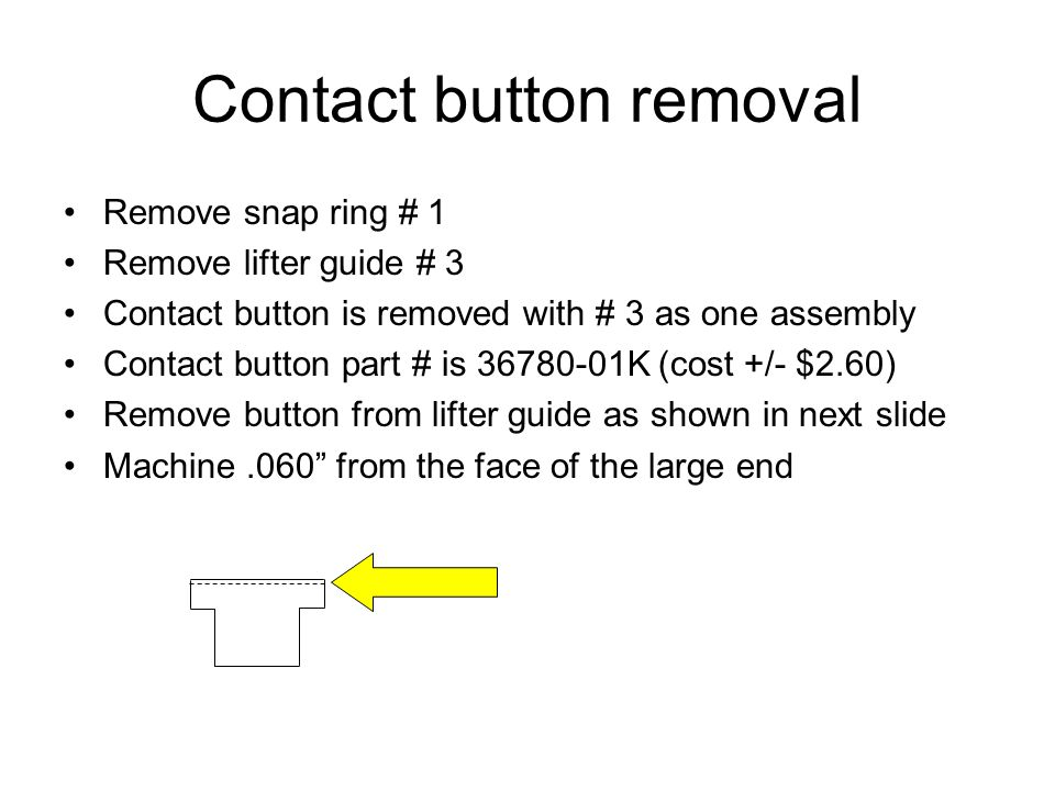 Contact button removal Remove snap ring # 1 Remove lifter guide # 3 Contact button is removed with # 3 as one assembly Contact button part # is 36780-