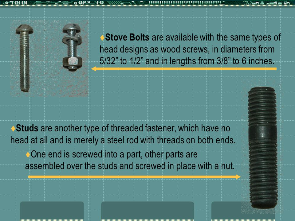 """ Stove Bolts are available with the same types of head designs as wood screws, in diameters from 5/32"""" to 1/2"""" and in lengths from 3/8"""" to 6 inches."""