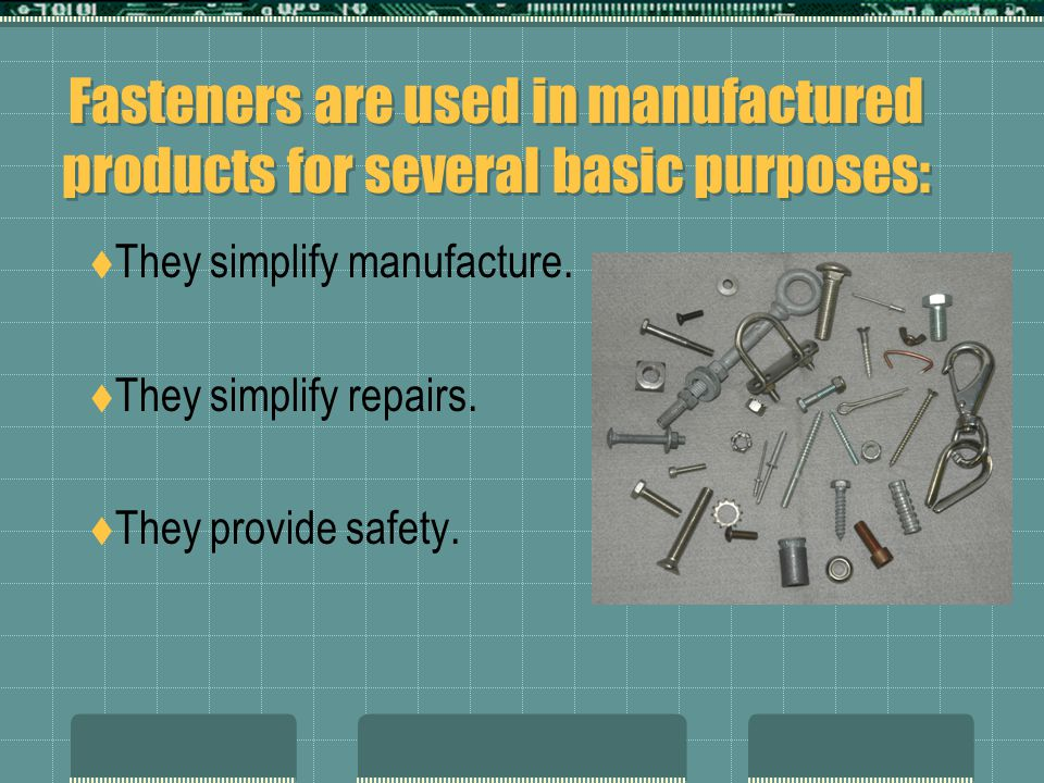 When selecting a fastener for a particular use, consider these factors:  Strength: Will it hold the loads and pressures.