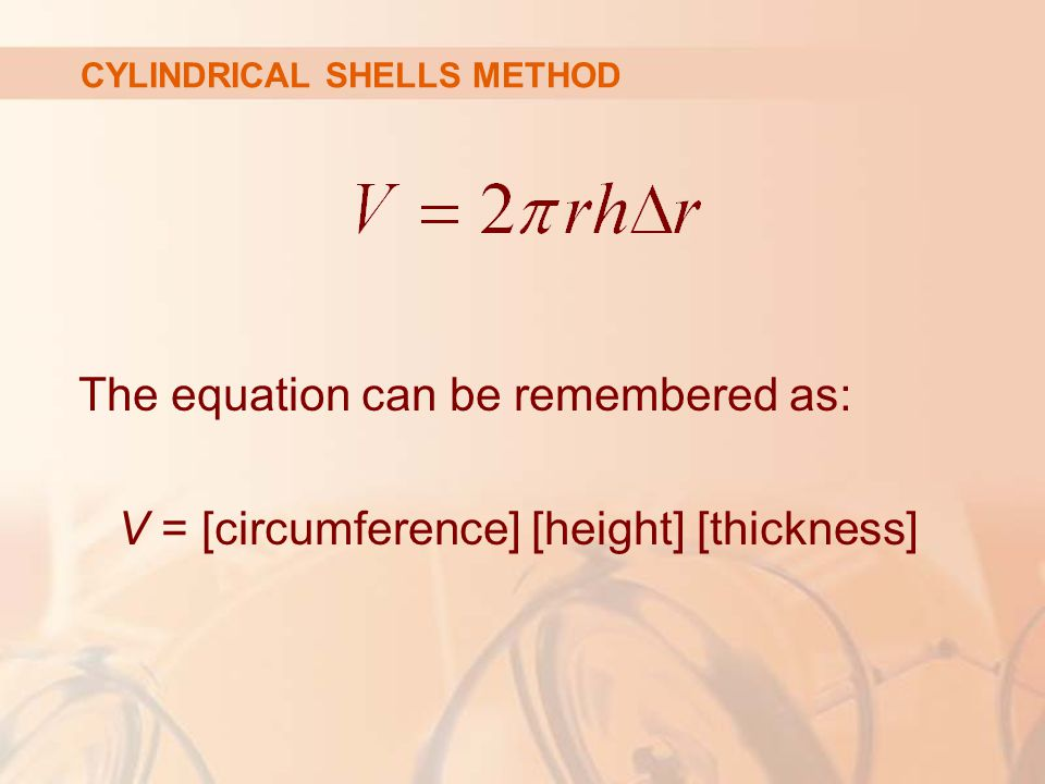 The equation can be remembered as: V = [circumference] [height] [thickness] CYLINDRICAL SHELLS METHOD