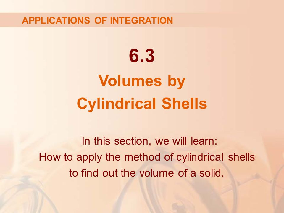 6.3 Volumes by Cylindrical Shells APPLICATIONS OF INTEGRATION In this section, we will learn: How to apply the method of cylindrical shells to find out the volume of a solid.