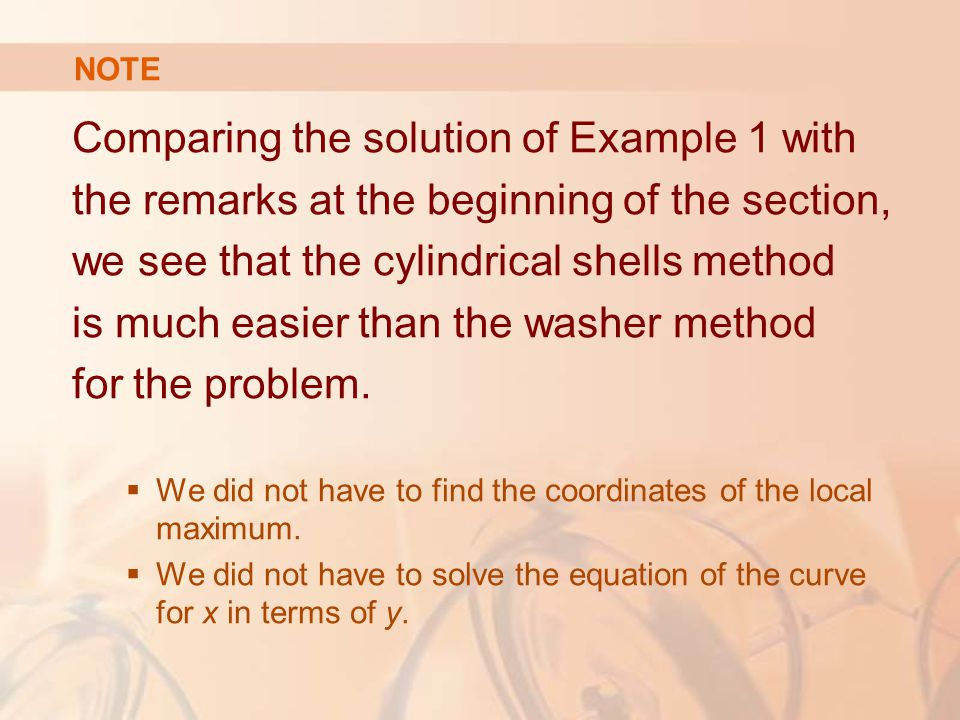 Comparing the solution of Example 1 with the remarks at the beginning of the section, we see that the cylindrical shells method is much easier than the washer method for the problem.