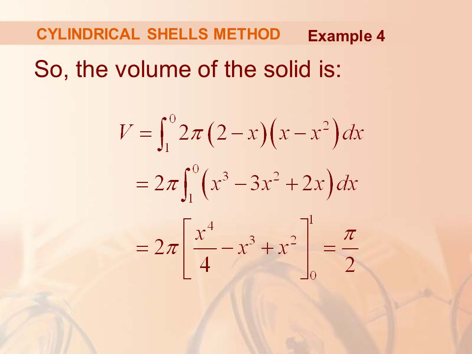 So, the volume of the solid is: Example 4 CYLINDRICAL SHELLS METHOD