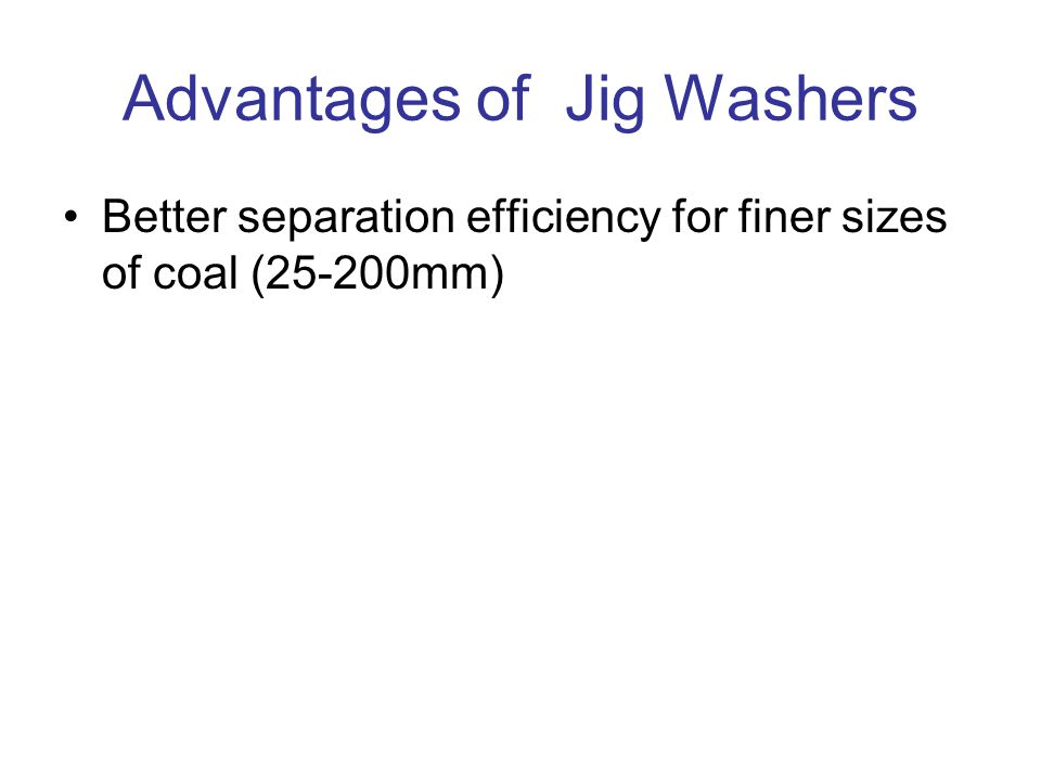 Advantages of Jig Washers Better separation efficiency for finer sizes of coal (25-200mm)