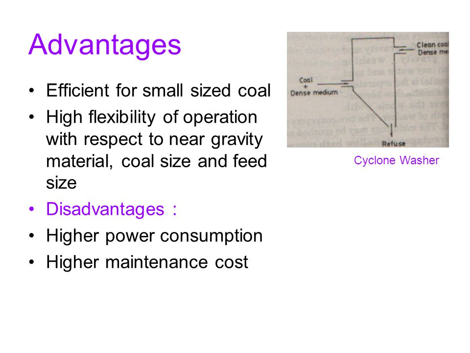 Advantages Efficient for small sized coal High flexibility of operation with respect to near gravity material, coal size and feed size Disadvantages :