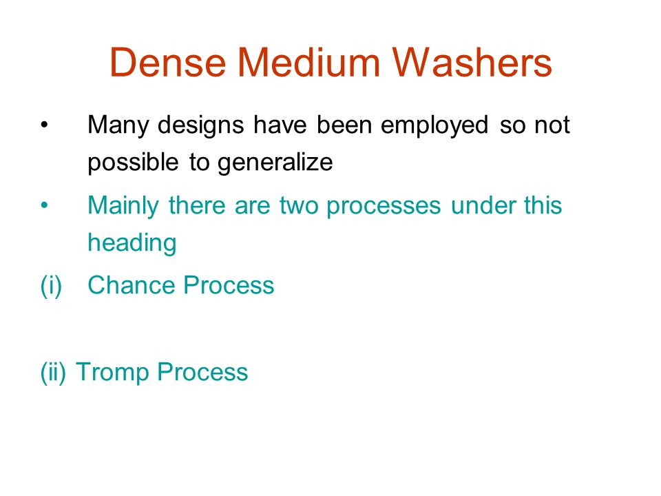 Dense Medium Washers Many designs have been employed so not possible to generalize Mainly there are two processes under this heading (i)Chance Process