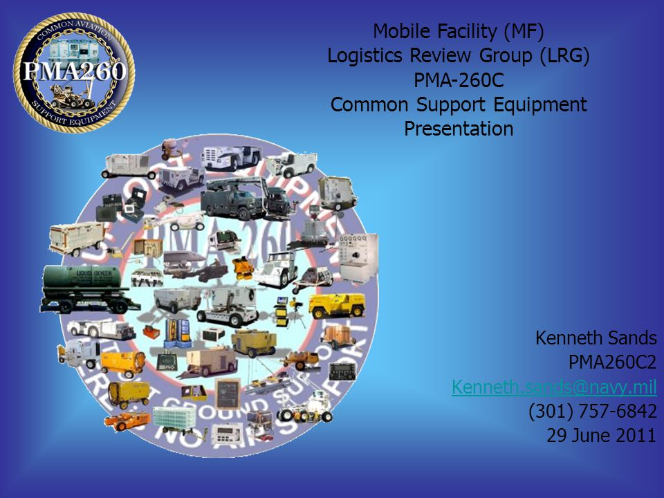 Kenneth Sands PMA260C2 Kenneth.sands@navy.mil (301) 757-6842 29 June 2011 Mobile Facility (MF) Logistics Review Group (LRG) PMA-260C Common Support Eq