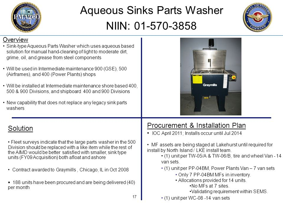 CFC_1106 17 Aqueous Sinks Parts Washer NIIN: 01-570-3858 Procurement & Installation Plan IOC April 2011; Installs occur until Jul 2014 MF assets are being staged at Lakehurst until required for install by North Island / LKE install team.