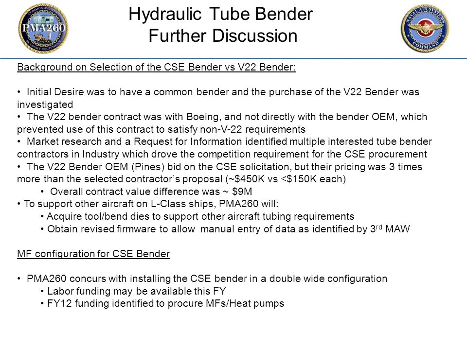 CFC_1106 Hydraulic Tube Bender Further Discussion Background on Selection of the CSE Bender vs V22 Bender: Initial Desire was to have a common bender and the purchase of the V22 Bender was investigated The V22 bender contract was with Boeing, and not directly with the bender OEM, which prevented use of this contract to satisfy non-V-22 requirements Market research and a Request for Information identified multiple interested tube bender contractors in Industry which drove the competition requirement for the CSE procurement The V22 Bender OEM (Pines) bid on the CSE solicitation, but their pricing was 3 times more than the selected contractor's proposal (~$450K vs <$150K each) Overall contract value difference was ~ $9M To support other aircraft on L-Class ships, PMA260 will: Acquire tool/bend dies to support other aircraft tubing requirements Obtain revised firmware to allow manual entry of data as identified by 3 rd MAW MF configuration for CSE Bender PMA260 concurs with installing the CSE bender in a double wide configuration Labor funding may be available this FY FY12 funding identified to procure MFs/Heat pumps