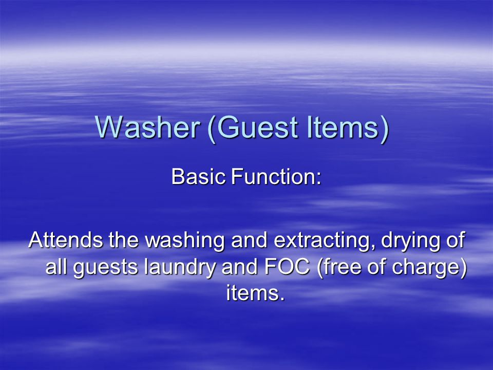 Washer (Guest Items) Basic Function: Attends the washing and extracting, drying of all guests laundry and FOC (free of charge) items.