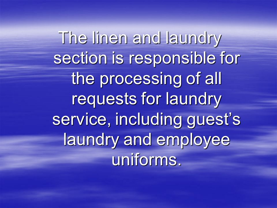 The linen and laundry section is responsible for the processing of all requests for laundry service, including guest's laundry and employee uniforms.