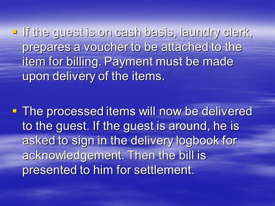  If the guest is on cash basis, laundry clerk, prepares a voucher to be attached to the item for billing.