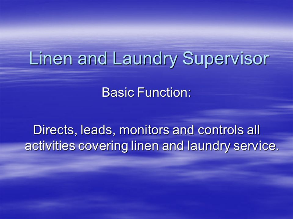 Linen and Laundry Supervisor Basic Function: Directs, leads, monitors and controls all activities covering linen and laundry service.