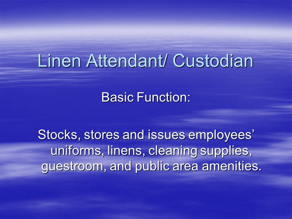 Linen Attendant/ Custodian Basic Function: Stocks, stores and issues employees' uniforms, linens, cleaning supplies, guestroom, and public area amenities.