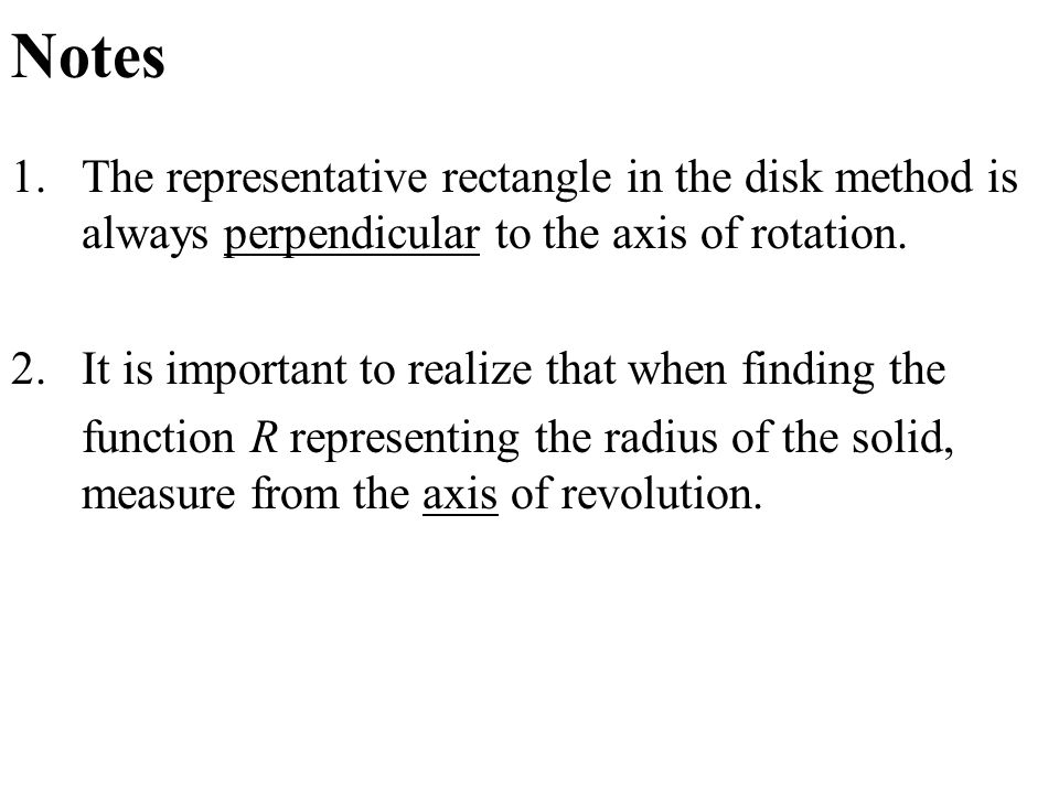 Notes 1.The representative rectangle in the disk method is always perpendicular to the axis of rotation.