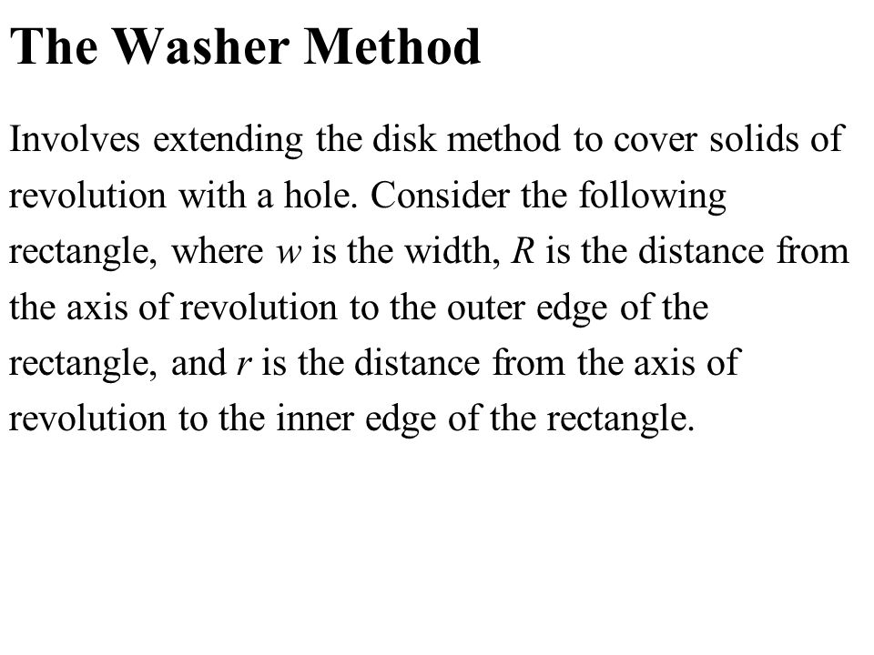 The Washer Method Involves extending the disk method to cover solids of revolution with a hole. Consider the following rectangle, where w is the width