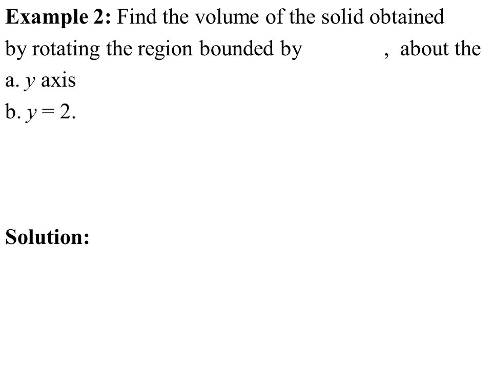 Example 2: Find the volume of the solid obtained by rotating the region bounded by, about the a. y axis b. y = 2. Solution: