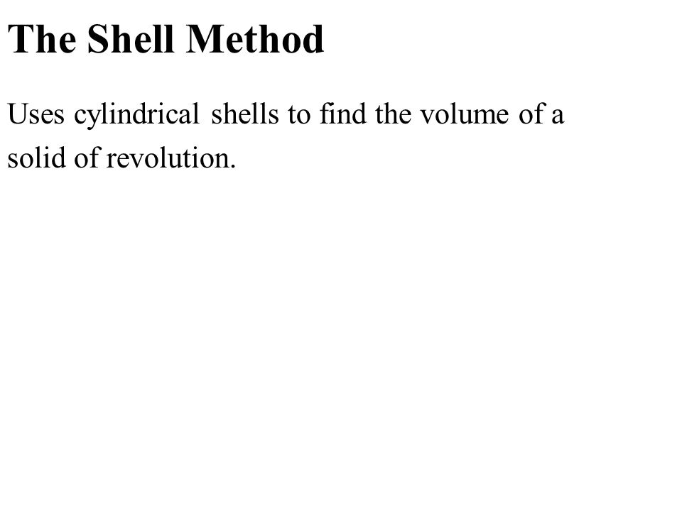 The Shell Method Uses cylindrical shells to find the volume of a solid of revolution.