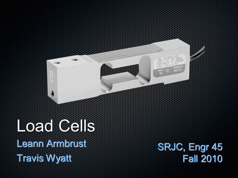 Load Cells Leann Armbrust Travis Wyatt SRJC, Engr 45 Fall 2010