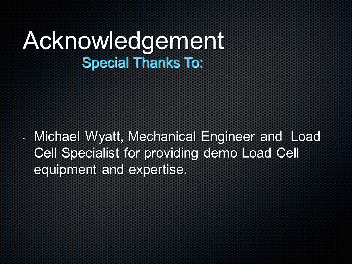 Acknowledgement Michael Wyatt, Mechanical Engineer and Load Cell Specialist for providing demo Load Cell equipment and expertise. Michael Wyatt, Mecha