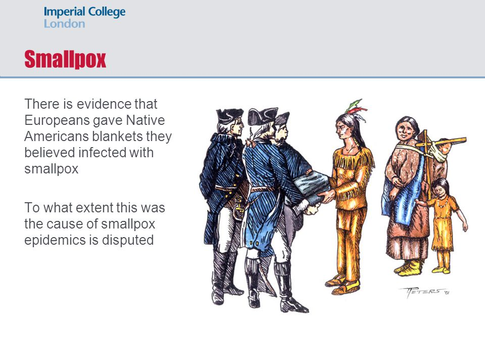 Smallpox There is evidence that Europeans gave Native Americans blankets they believed infected with smallpox To what extent this was the cause of smallpox epidemics is disputed