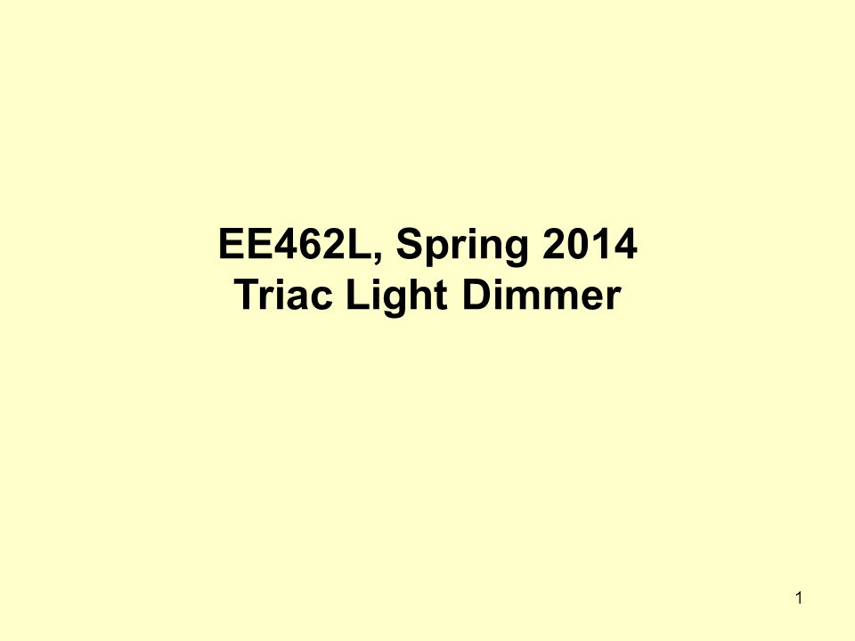 1 EE462L, Spring 2014 Triac Light Dimmer