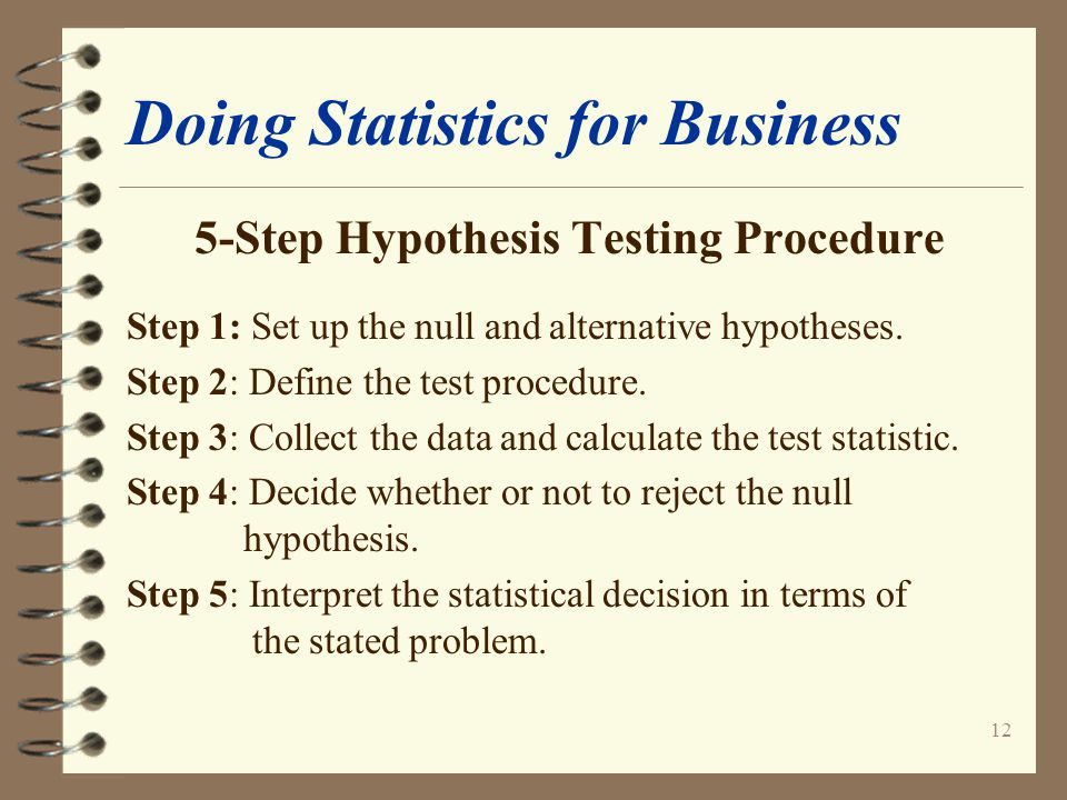 12 Doing Statistics for Business 5-Step Hypothesis Testing Procedure Step 1: Set up the null and alternative hypotheses.