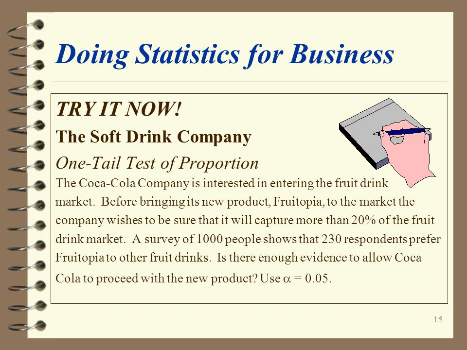 15 Doing Statistics for Business TRY IT NOW! The Soft Drink Company One-Tail Test of Proportion The Coca-Cola Company is interested in entering the fr