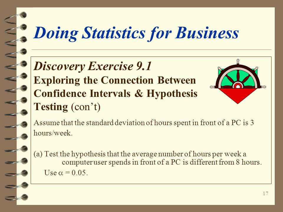 17 Doing Statistics for Business Discovery Exercise 9.1 Exploring the Connection Between Confidence Intervals & Hypothesis Testing (con't) Assume that the standard deviation of hours spent in front of a PC is 3 hours/week.