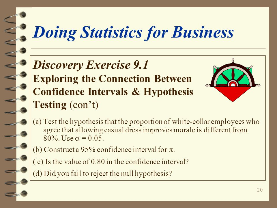 20 Doing Statistics for Business Discovery Exercise 9.1 Exploring the Connection Between Confidence Intervals & Hypothesis Testing (con't) (a) Test the hypothesis that the proportion of white-collar employees who agree that allowing casual dress improves morale is different from 80%.