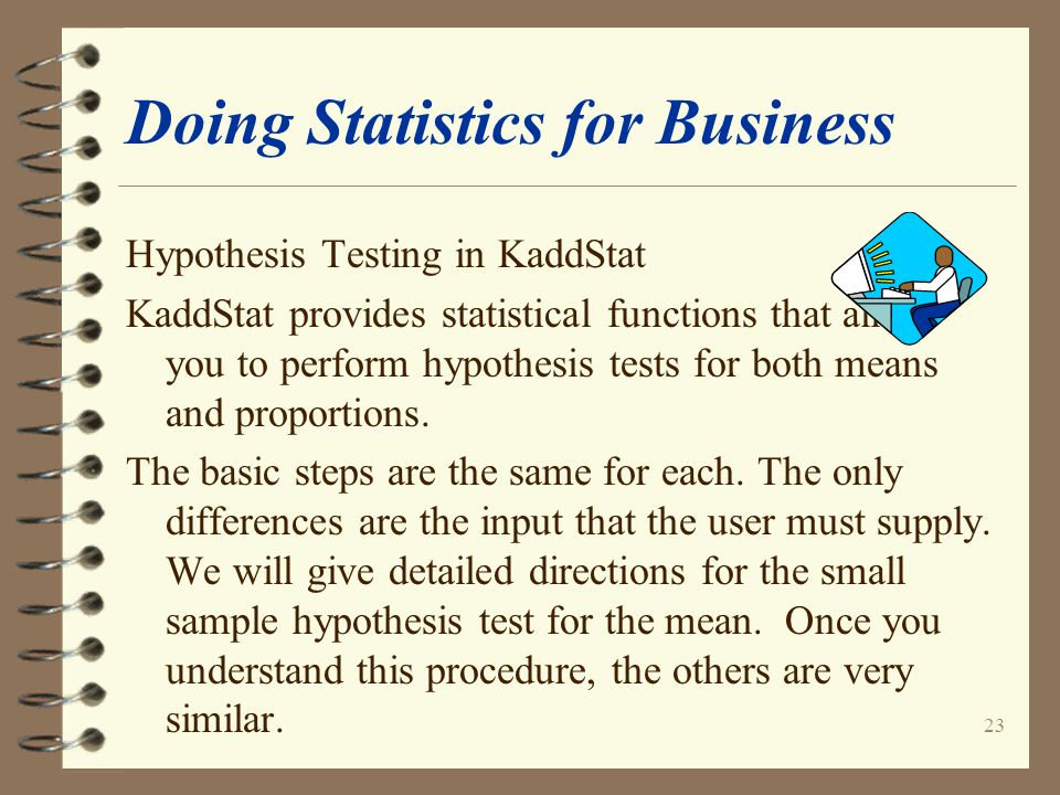 23 Doing Statistics for Business Hypothesis Testing in KaddStat KaddStat provides statistical functions that allow you to perform hypothesis tests for both means and proportions.