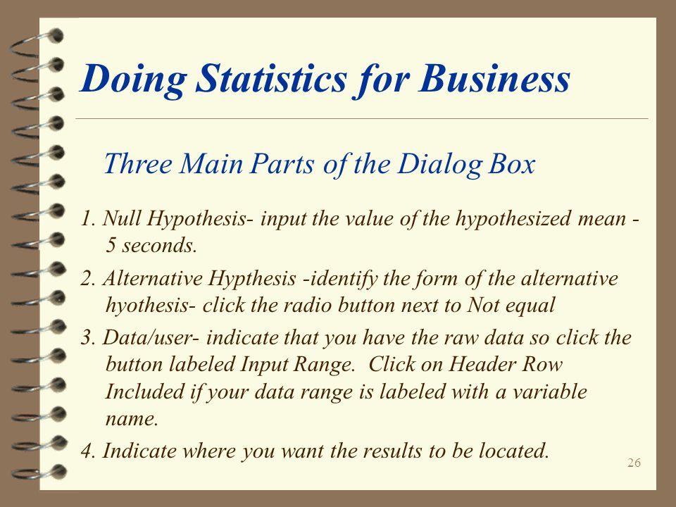 26 Doing Statistics for Business 1. Null Hypothesis- input the value of the hypothesized mean - 5 seconds. 2. Alternative Hypthesis -identify the form