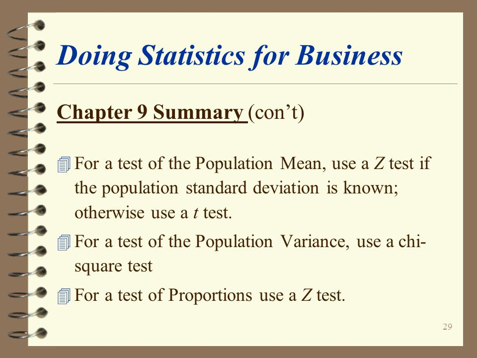 29 Doing Statistics for Business Chapter 9 Summary (con't) 4 For a test of the Population Mean, use a Z test if the population standard deviation is known; otherwise use a t test.