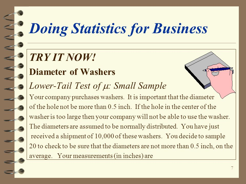 7 Doing Statistics for Business TRY IT NOW! Diameter of Washers Lower-Tail Test of  : Small Sample Your company purchases washers. It is important th