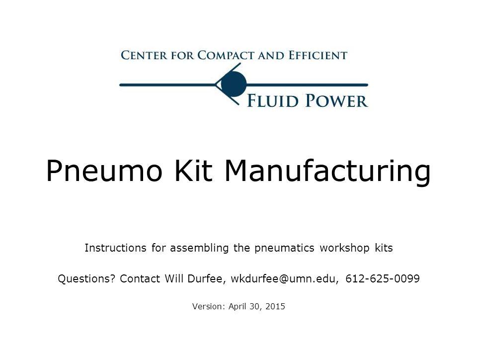 Pneumo Kit Manufacturing Instructions for assembling the pneumatics workshop kits Questions? Contact Will Durfee, wkdurfee@umn.edu, 612-625-0099 Versi
