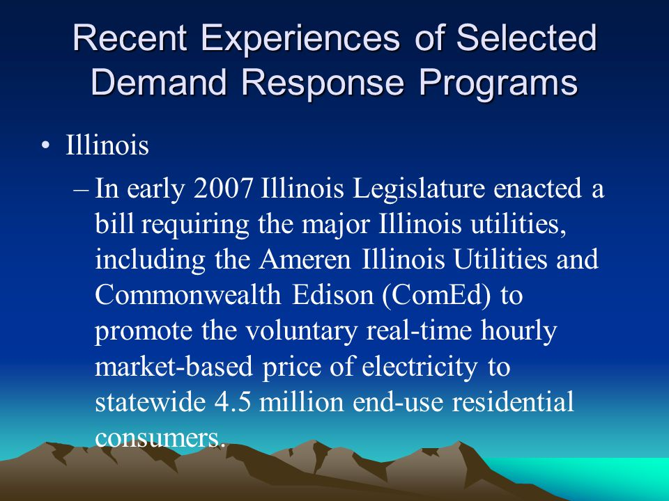 Recent Experiences of Selected Demand Response Programs Illinois –In early 2007 Illinois Legislature enacted a bill requiring the major Illinois utili