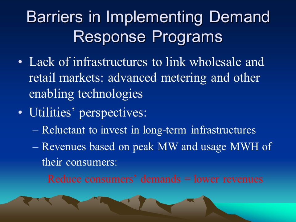 Barriers in Implementing Demand Response Programs Lack of infrastructures to link wholesale and retail markets: advanced metering and other enabling t