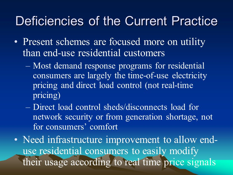 Deficiencies of the Current Practice Present schemes are focused more on utility than end-use residential customers –Most demand response programs for