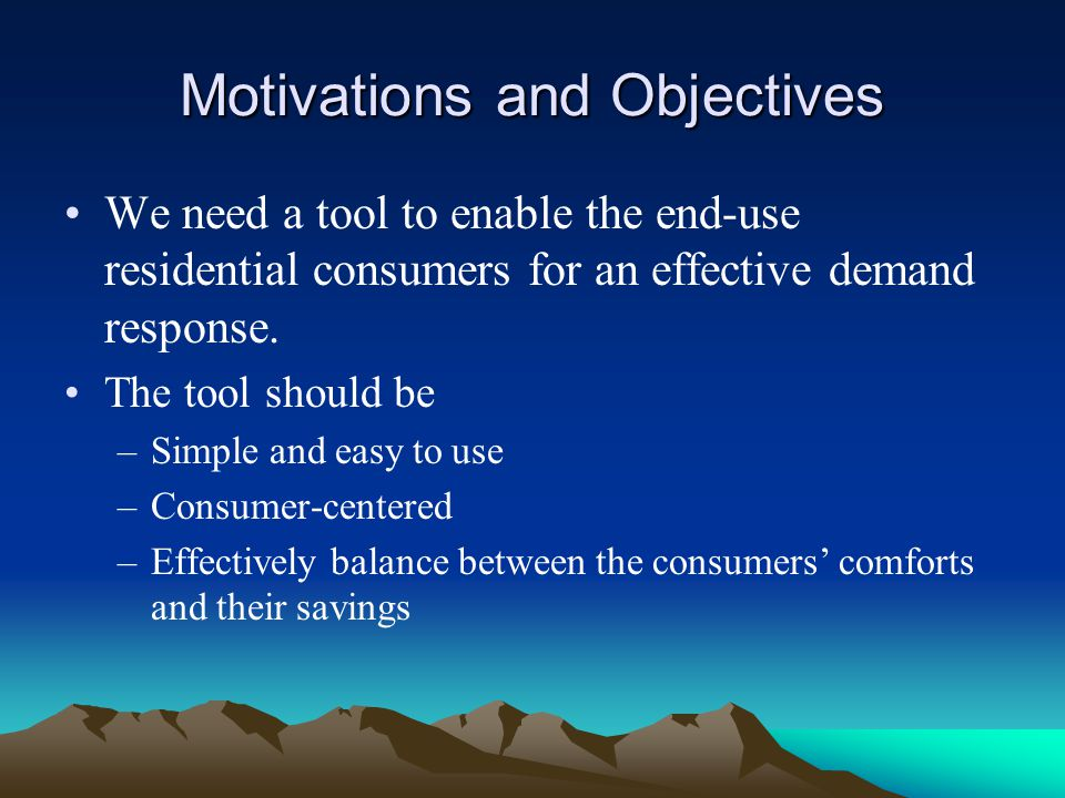 Motivations and Objectives We need a tool to enable the end-use residential consumers for an effective demand response. The tool should be –Simple and
