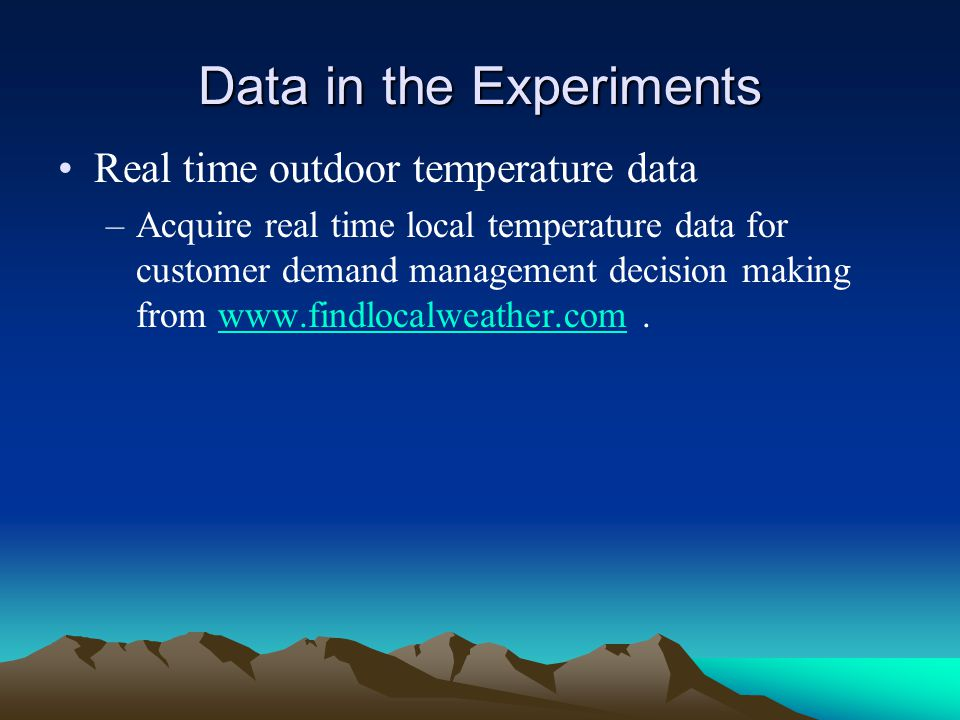 Data in the Experiments Real time outdoor temperature data –Acquire real time local temperature data for customer demand management decision making from www.findlocalweather.com.www.findlocalweather.com