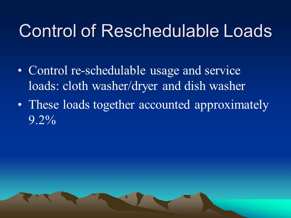 Control of Reschedulable Loads Control re-schedulable usage and service loads: cloth washer/dryer and dish washer These loads together accounted appro