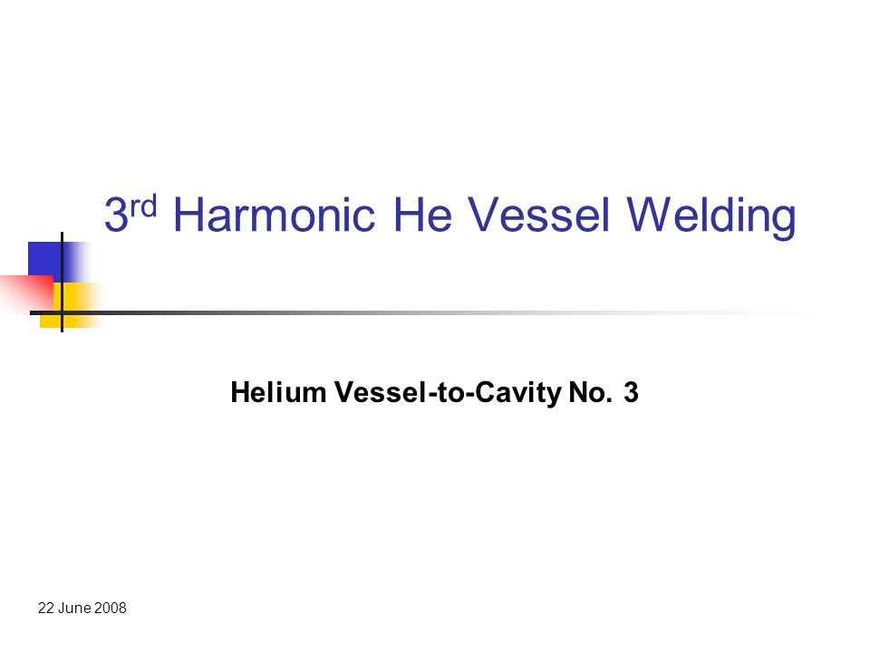 3 rd Harmonic He Vessel Welding Helium Vessel-to-Cavity No. 3 22 June 2008