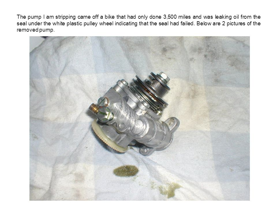 The pump I am stripping came off a bike that had only done 3,500 miles and was leaking oil from the seal under the white plastic pulley wheel indicati