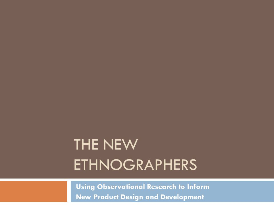THE NEW ETHNOGRAPHERS Using Observational Research to Inform New Product Design and Development