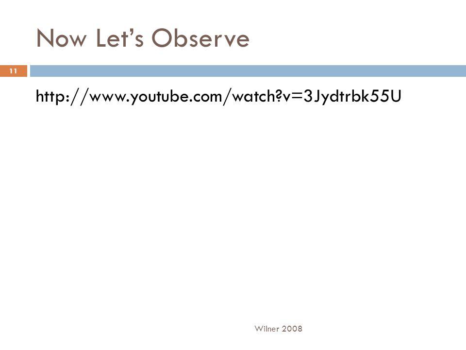 Now Let's Observe http://www.youtube.com/watch v=3Jydtrbk55U Wilner 2008 11