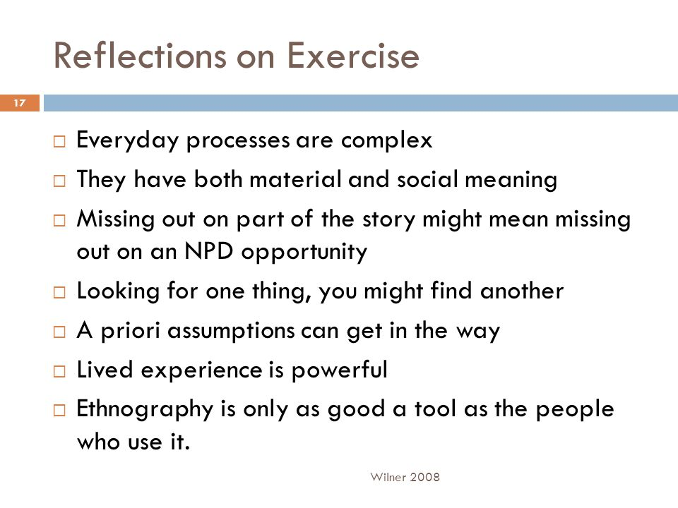Reflections on Exercise  Everyday processes are complex  They have both material and social meaning  Missing out on part of the story might mean missing out on an NPD opportunity  Looking for one thing, you might find another  A priori assumptions can get in the way  Lived experience is powerful  Ethnography is only as good a tool as the people who use it.