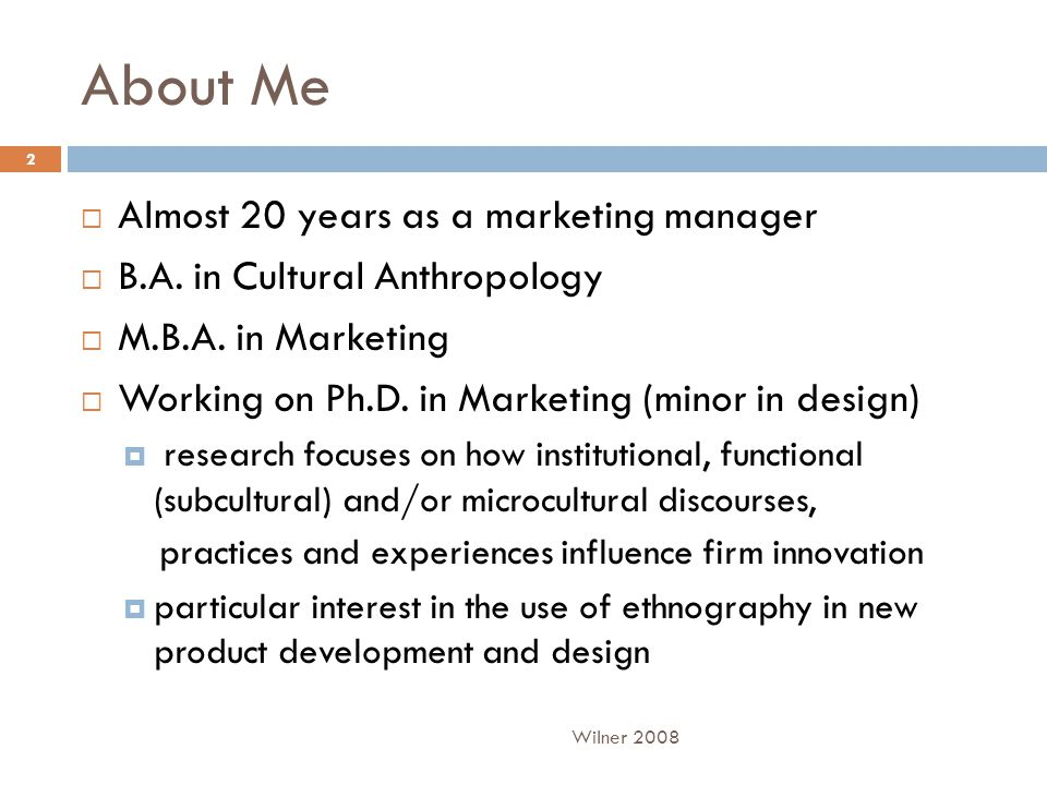 About Me  Almost 20 years as a marketing manager  B.A. in Cultural Anthropology  M.B.A. in Marketing  Working on Ph.D. in Marketing (minor in desi