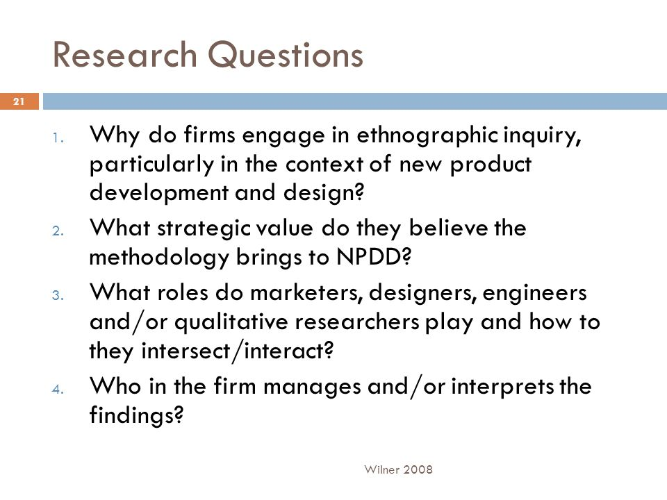 Research Questions 1. Why do firms engage in ethnographic inquiry, particularly in the context of new product development and design? 2. What strategi